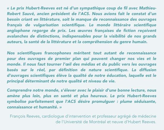 Le prix Hubert-Reeves est ne´ d'un sympathique coup de fil avec Mathieu-Robert Sauve´, pre´sident sortant de l'ACS. Nous avions fait le constat d'un besoin criant en litte´rature, soit le manque de reconnaissance des ouvrages franc¸ais de vulgarisation scientifique. Le monde litte´raire scientifique anglophone regorge de prix. Les œuvres franc¸aises de fiction rec¸oivent avalanches de distinctions, indispensables pour la visibilite´ de nos grands auteurs, la sante´ de la litte´rature et la compre´hension du genre humain. Nos scientifiques francophones me´ritent tout autant de reconnaissance pour des ouvrages de premier plan qui peuvent changer nos vies et le monde. Il nous faut tourner l'œil des me´dias et du public vers les ouvrages base´s sur le re´el, par de´finition de nature scientifique. La diffusion d'ouvrages scientifiques e´le`ve la qualite´ de notre e´ducation, laquelle est le principal de´terminant de notre qualite´ et niveau de vie. Comprendre notre monde, s'e´lever avec le plaisir d'une bonne lecture, nous ame`ne plus loin, plus en sante´ et plus heureux. Le prix Hubert-Reeves symbolise parfaitement que l'ACS de´sire promulguer : plume se´duisante, connaissance et humanite´. »
